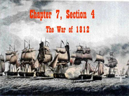 Chapter 7, Section 4 The War of 1812. The War Hawks led a growing call for war with Britain. Br. Support Of Tecumseh Inflamed Americans Felt British Encouraged.
