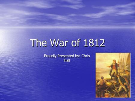 The War of 1812 Proudly Presented by: Chris Hall.