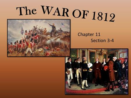 WAR OF 1812 The Chapter 11 Section 3-4. Causes of War British impressments – forcing U.S. citizens to serve in British military. British gave military.