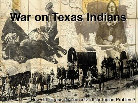 War on Texas Indians How did Texans try and solve their Indian Problem?