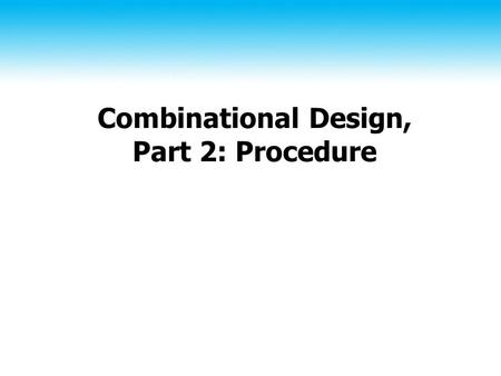 Combinational Design, Part 2: Procedure. 2 Topics Positive vs. negative logic Design procedure.