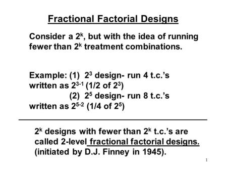 1 Fractional Factorial Designs Consider a 2 k, but with the idea of running fewer than 2 k treatment combinations. Example: (1) 2 3 design- run 4 t.c.'s.