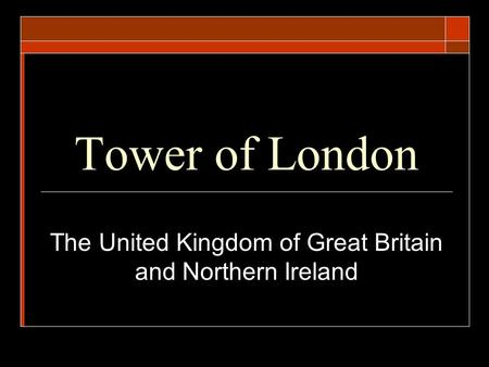 Tower of London The United Kingdom of Great Britain and Northern Ireland.