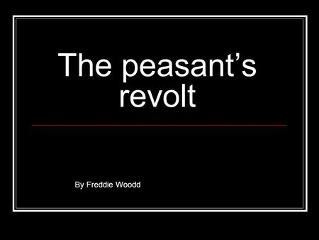 The peasant's revolt By Freddie Woodd. Why did the peasants revolt? (a) The manors and estates had fallen short of workers due to the Black Death some.