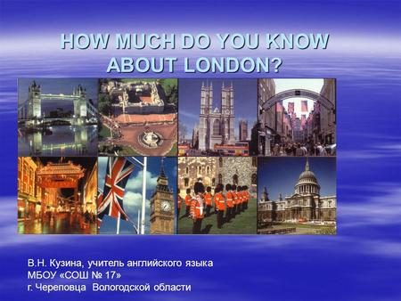 HOW MUCH DO YOU KNOW ABOUT LONDON? В.Н. Кузина, учитель английского языка МБОУ «СОШ № 17» г. Череповца Вологодской области.