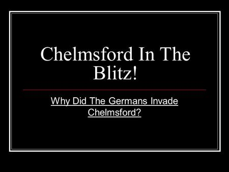 Chelmsford In The Blitz! Why Did The Germans Invade Chelmsford?