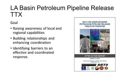 LA Basin Petroleum Pipeline Release TTX Goal Raising awareness of local and regional capabilities Building relationships and enhancing coordination Identifying.