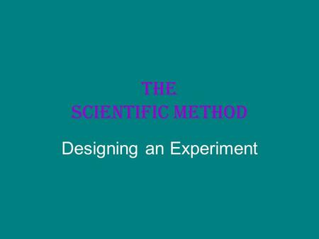The Scientific Method Designing an Experiment. THE SCIENTIFIC METHOD All scientists use certain methods to obtain knowledge. Scientists ask questions,