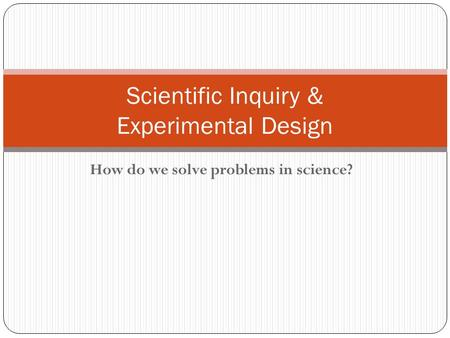 How do we solve problems in science? Scientific Inquiry & Experimental Design.