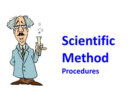 Scientific Method Procedures OBJECTIVES I can… Demonstrate the process of scientific inquiry. and Write a procedure for a Science Fair project.