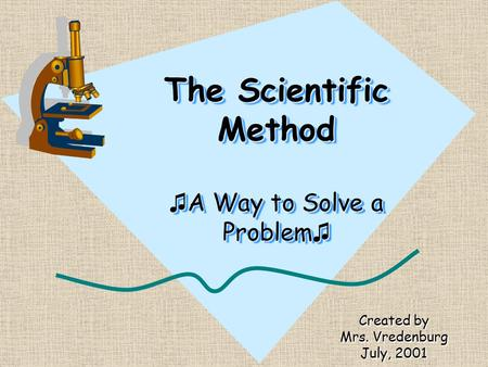 The Scientific Method ♫ A Way to Solve a Problem ♫ Created by Mrs. Vredenburg July, 2001.