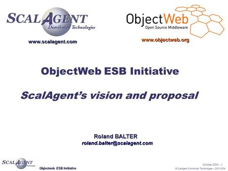 © ScalAgent Distributed Technologies – 2001-2004 October 2004 - 1 Objectweb ESB Initiative ObjectWeb ESB Initiative ScalAgent's vision and proposal Roland.