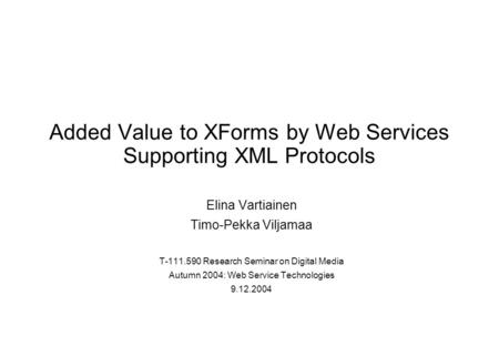 Added Value to XForms by Web Services Supporting XML Protocols Elina Vartiainen Timo-Pekka Viljamaa T-111.590 Research Seminar on Digital Media Autumn.