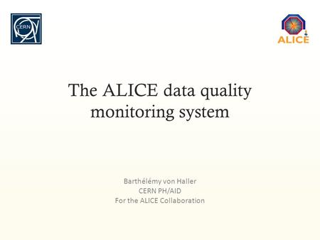 Barthélémy von Haller CERN PH/AID For the ALICE Collaboration The ALICE data quality monitoring system.
