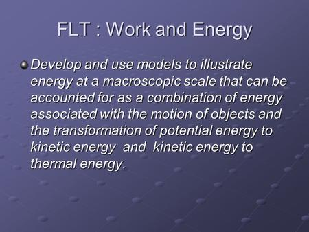 FLT : Work and Energy Develop and use models to illustrate energy at a macroscopic scale that can be accounted for as a combination of energy associated.