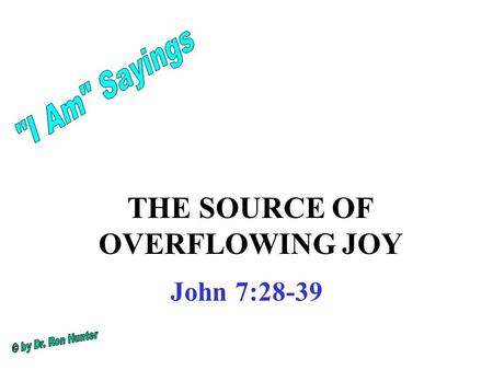 THE SOURCE OF OVERFLOWING JOY John 7:28-39. This was the Feast of Tabernacles in the fall after harvest. it commemorated the Exodus from Egypt and the.