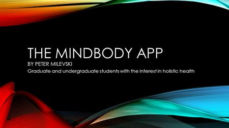 THE MINDBODY APP BY PETER MILEVSKI Graduate and undergraduate students with the interest in holistic health.