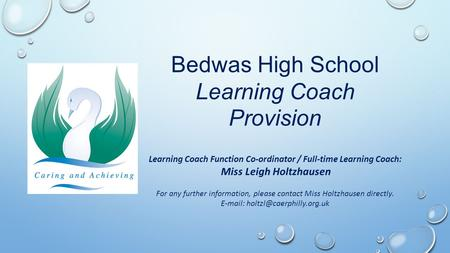 Bedwas High School Learning Coach Provision Learning Coach Function Co-ordinator / Full-time Learning Coach: Miss Leigh Holtzhausen For any further information,