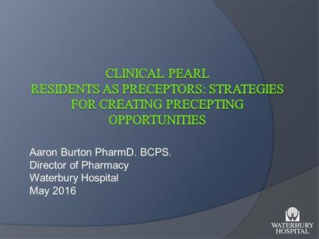 Aaron Burton PharmD. BCPS. Director of Pharmacy Waterbury Hospital May 2016.