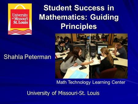 Student Success in Mathematics: Guiding Principles Shahla Peterman University of Missouri-St. Louis Math Technology Learning Center.