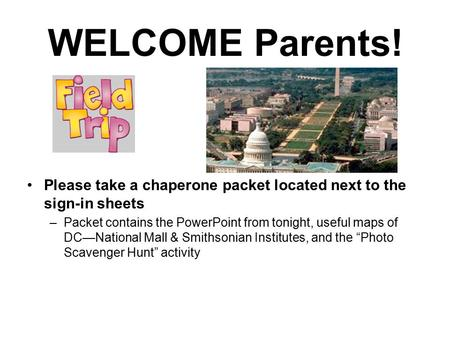WELCOME Parents! Please take a chaperone packet located next to the sign-in sheets –Packet contains the PowerPoint from tonight, useful maps of DC—National.