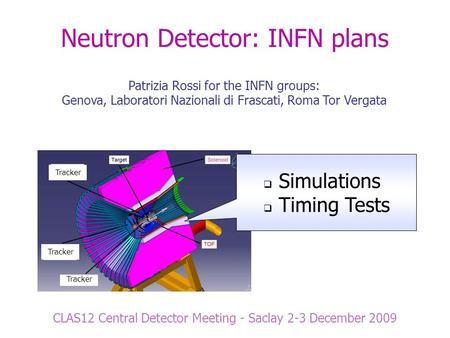 Tracker Neutron Detector: INFN plans CLAS12 Central Detector Meeting - Saclay 2-3 December 2009 Patrizia Rossi for the INFN groups: Genova, Laboratori.