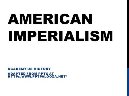 AMERICAN IMPERIALISM ACADEMY US HISTORY ADAPTED FROM PPTS AT