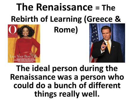 The Renaissance = The Rebirth of Learning (Greece & Rome) The ideal person during the Renaissance was a person who could do a bunch of different things.