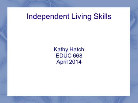 Independent Living Skills Kathy Hatch EDUC 668 April 2014.