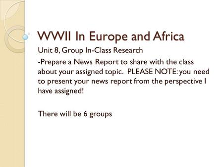 WWII In Europe and Africa Unit 8, Group In-Class Research -Prepare a News Report to share with the class about your assigned topic. PLEASE NOTE: you need.