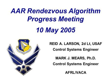 AAR Rendezvous Algorithm Progress Meeting 10 May 2005 REID A. LARSON, 2d Lt, USAF Control Systems Engineer MARK J. MEARS, Ph.D. Control Systems Engineer.
