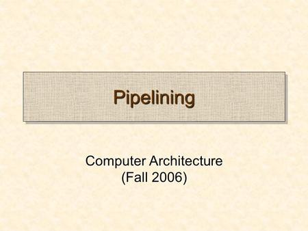 PipeliningPipelining Computer Architecture (Fall 2006)