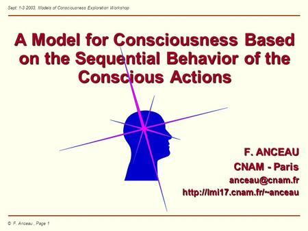 © F. Anceau, Page 1 Sept. 1-3 2003, Models of Consciousness Exploration Workshop A Model for Consciousness Based on the Sequential Behavior of the Conscious.