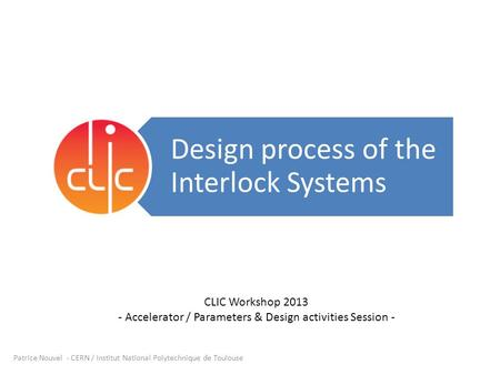 Design process of the Interlock Systems Patrice Nouvel - CERN / Institut National Polytechnique de Toulouse CLIC Workshop 2013 - Accelerator / Parameters.