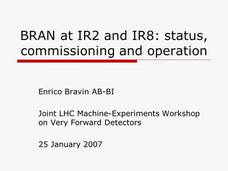BRAN at IR2 and IR8: status, commissioning and operation Enrico Bravin AB-BI Joint LHC Machine-Experiments Workshop on Very Forward Detectors 25 January.