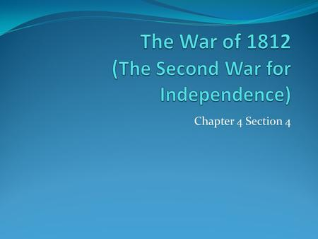 Chapter 4 Section 4. Objectives Describe the primary causes and effects of the War of 1812. Explain how the outcome of the War provided the United States.
