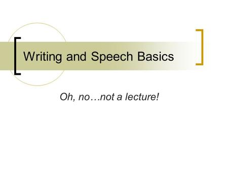 Writing and Speech Basics Oh, no…not a lecture!. Famous Quotes Be silent, or say something better than silence. (Pythagoras) True ease in writing comes.