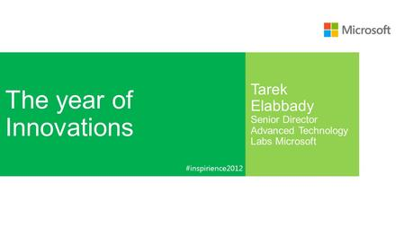 The year of Innovations Tarek Elabbady Senior Director Advanced Technology Labs Microsoft #inspirience2012.