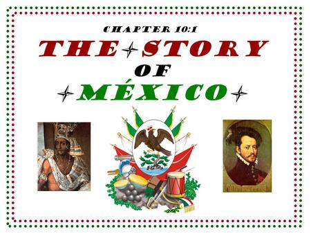 The Story of MéXICO Chapter 10:1. When Hernando _____________ landed on the coast of Mexico in ________, the_________________of Mexico had begun. Cortès.