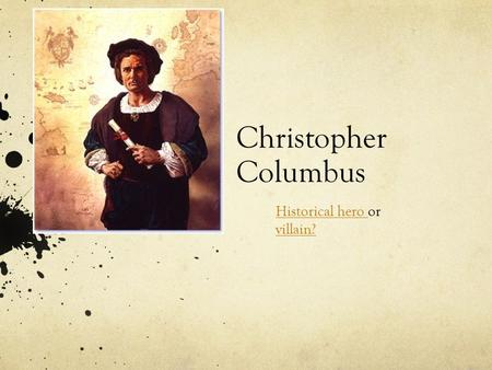 Christopher Columbus Historical hero Historical hero or villain? villain?