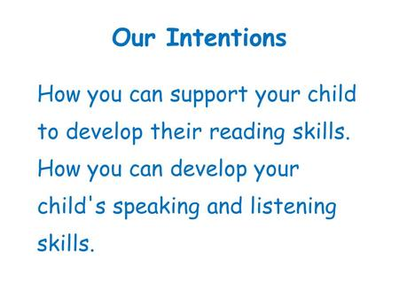 Our Intentions How you can support your child to develop their reading skills. How you can develop your child's speaking and listening skills.
