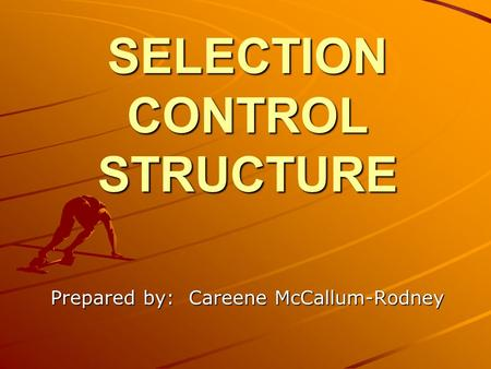 SELECTION CONTROL STRUCTURE Prepared by: Careene McCallum-Rodney.