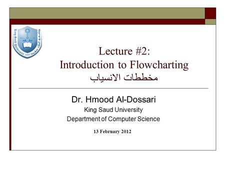 Lecture #2: Introduction to Flowcharting مخططات الانسياب Dr. Hmood Al-Dossari King Saud University Department of Computer Science 13 February 2012.