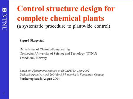 1 Control structure design for complete chemical plants (a systematic procedure to plantwide control) Sigurd Skogestad Department of Chemical Engineering.