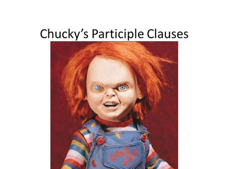 Chucky's Participle Clauses. Complete the sentences below using the present participles (gerunds) in the box. 1.They spent 3 hours ___________ the fake.