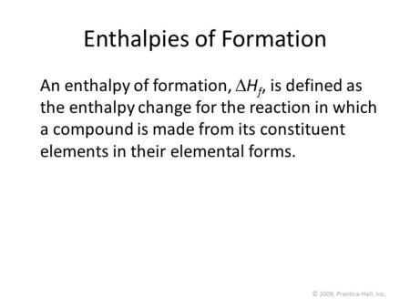 © 2009, Prentice-Hall, Inc. Enthalpies of Formation An enthalpy of formation,  H f, is defined as the enthalpy change for the reaction in which a compound.