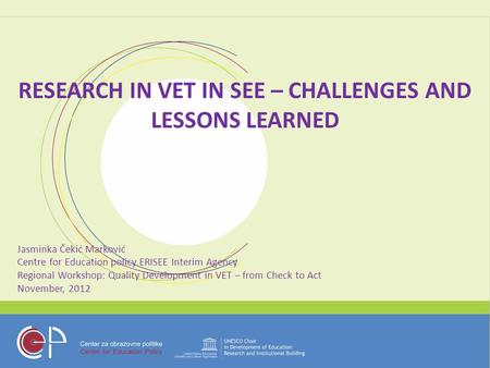 RESEARCH IN VET IN SEE – CHALLENGES AND LESSONS LEARNED Jasminka Čekić Marković Centre for Education policy ERISEE Interim Agency Regional Workshop: Quality.