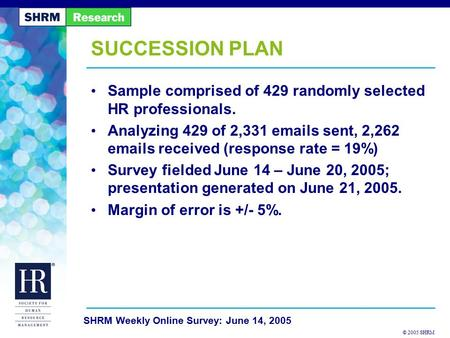 © 2005 SHRM SHRM Weekly Online Survey: June 14, 2005 SUCCESSION PLAN Sample comprised of 429 randomly selected HR professionals. Analyzing 429 of 2,331.