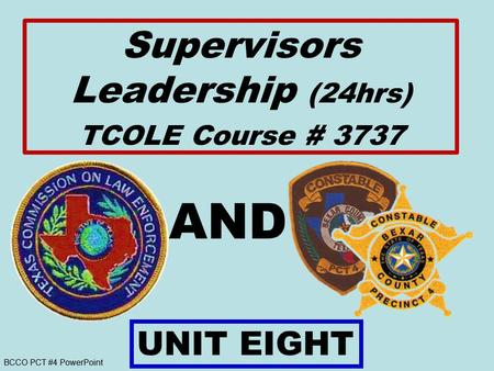 BCCO PCT #4 PowerPoint AND UNIT EIGHT Supervisors Leadership (24hrs) TCOLE Course # 3737.