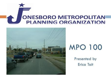 MPO 100 Presented by Erica Tait. What is an MPO?  MPO stands for Metropolitan Planning Organization  Mandated by the federal government for urbanized.
